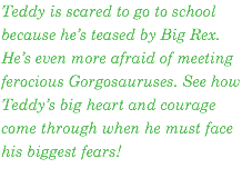 Teddy is scared to go to school because he's teased by Big Rex. He's even more afraid of meeting ferocious Gorgosauruses. See how Teddy's big heart and courage come through when he must face his biggest fears!